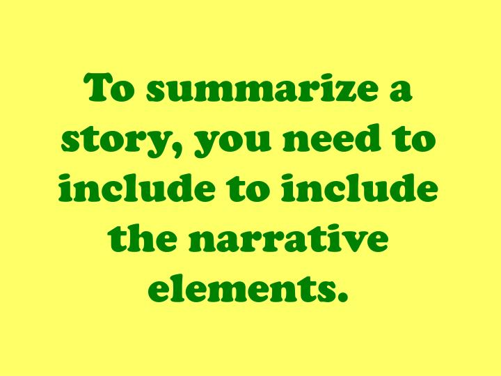 To summarize a story, you need to include to include the narrative elements.