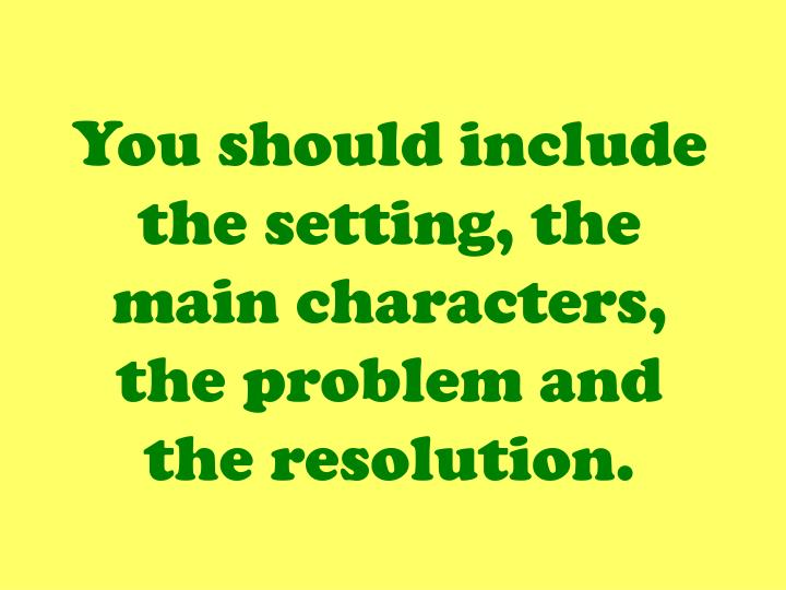 You should include the setting, the main characters, the problem and the resolution.