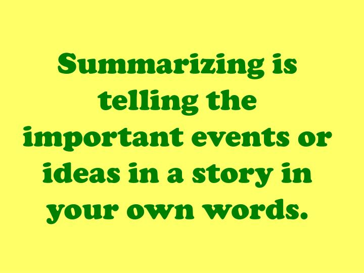 Summarizing is telling the important events or ideas in a story in your own words.