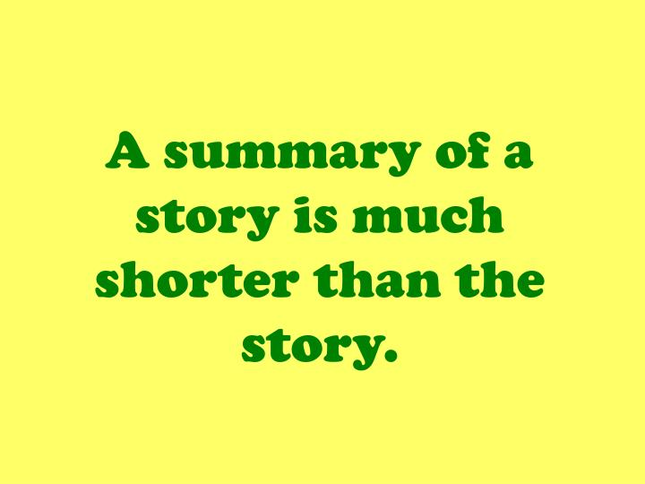 A summary of a story is much shorter than the story.