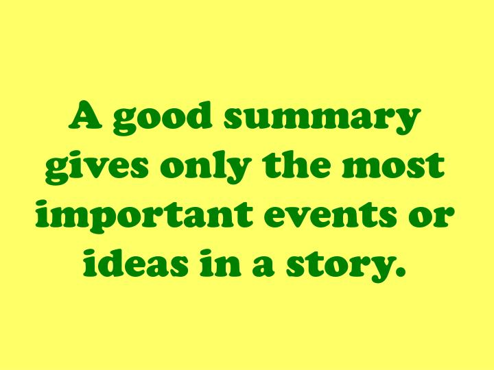 A good summary gives only the most important events or ideas in a story.