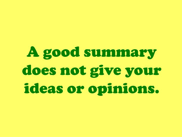 A good summary does not give your ideas or opinions.