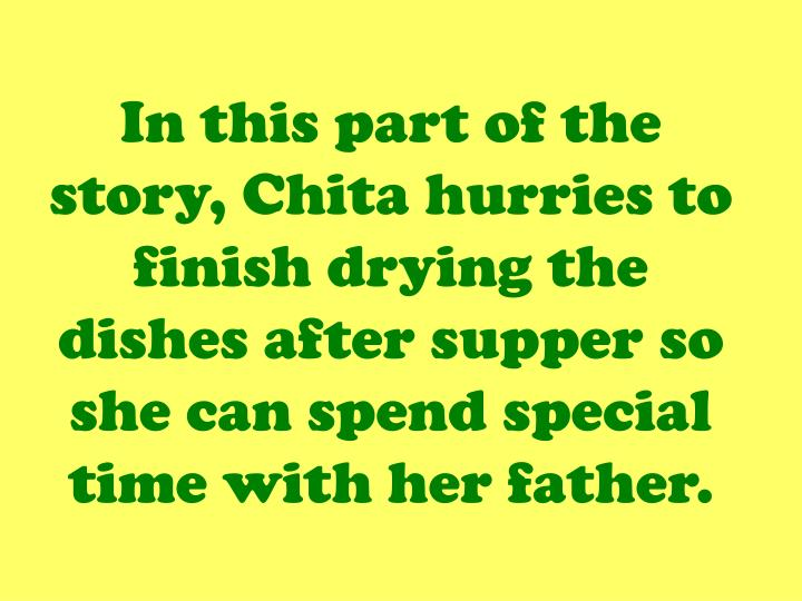 In this part of the story, Chita hurries to finish drying the dishes after supper so she can spend special time with her father.