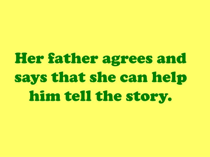 Her father agrees and says that she can help him tell the story.