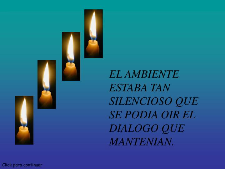EL AMBIENTE ESTABA TAN SILENCIOSO QUE SE PODIA OIR EL DIALOGO QUE MANTENIAN.