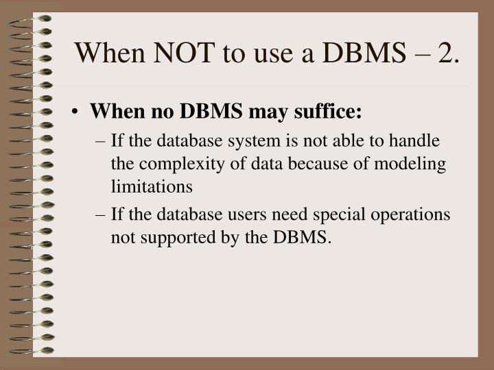When NOT to use a DBMS – 2.