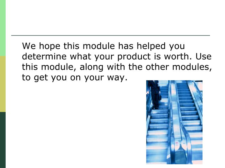 We hope this module has helped you determine what your product is worth. Use this module, along with the other modules, to get you on your way.