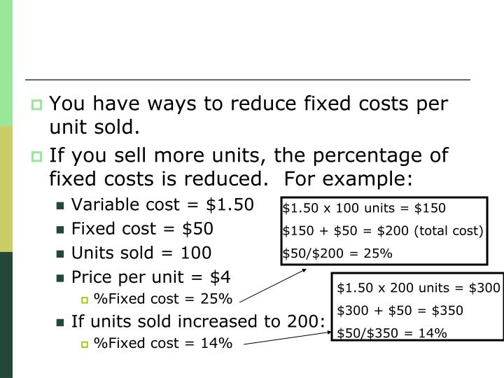 You have ways to reduce fixed costs per unit sold.