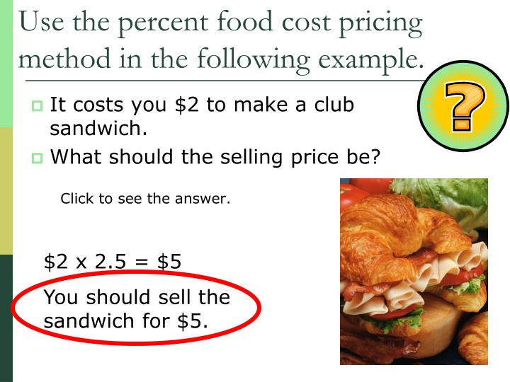 Use the percent food cost pricing method in the following example.