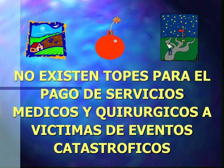 NO EXISTEN TOPES PARA EL PAGO DE SERVICIOS MEDICOS Y QUIRURGICOS A VICTIMAS DE EVENTOS CATASTROFICOS