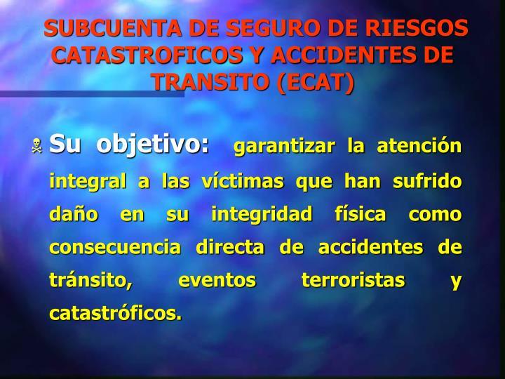 SUBCUENTA DE SEGURO DE RIESGOS CATASTROFICOS Y ACCIDENTES DE TRANSITO (ECAT)