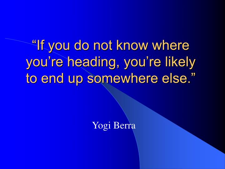 """""""If you do not know where you're heading, you're likely to end up somewhere else."""""""
