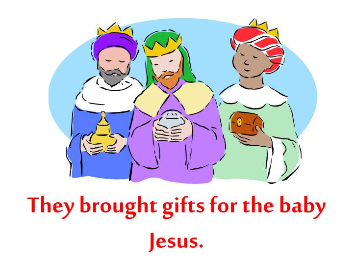 They brought gifts for the baby Jesus.