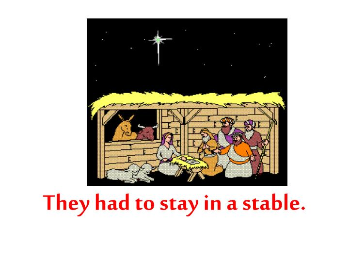 They had to stay in a stable.