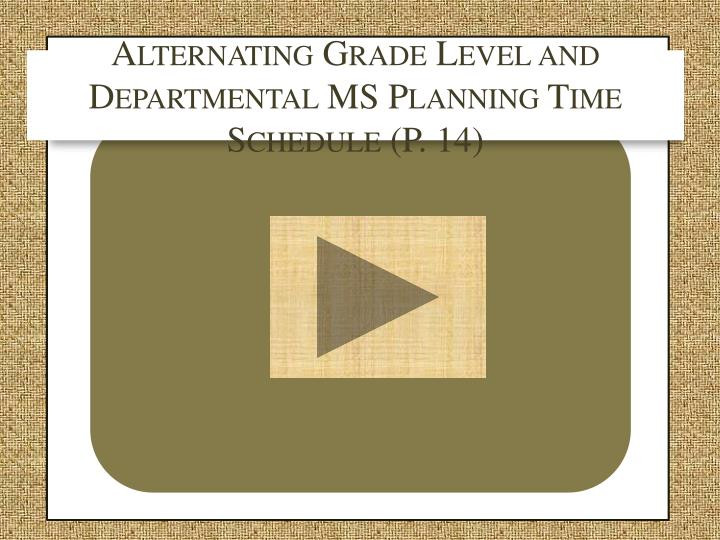 Alternating Grade Level and Departmental MS Planning Time Schedule (P. 14)