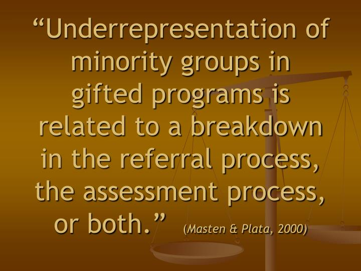 """Underrepresentation of minority groups in gifted programs is related to a breakdown in the referral process, the assessment process, or both."""