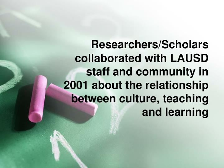 Researchers/Scholars collaborated with LAUSD staff and community in 2001 about the relationship between culture, teaching and learning