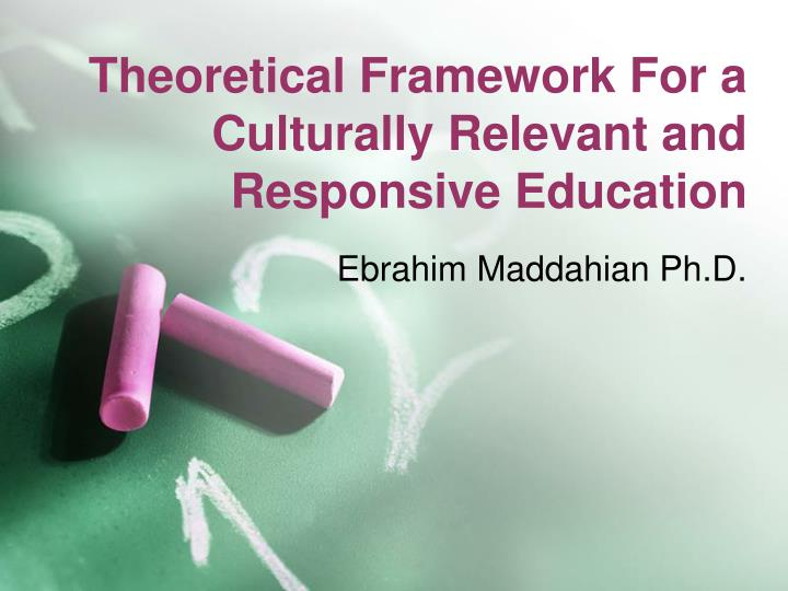 Theoretical Framework For a Culturally Relevant and Responsive Education