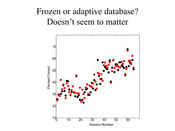 Frozen or adaptive database?