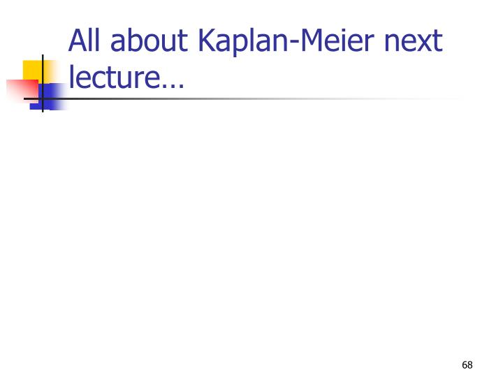 All about Kaplan-Meier next lecture…