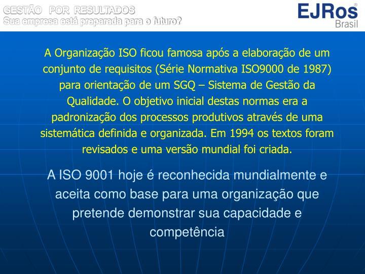 A Organização ISO ficou famosa após a elaboração de um conjunto de requisitos (Série Normativa ISO9000 de 1987) para orientação de um SGQ – Sistema de Gestão da Qualidade. O objetivo inicial destas normas era a padronização dos processos produtivos através de uma sistemática definida e organizada. Em 1994 os textos foram revisados e uma versão mundial foi criada.