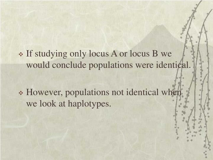If studying only locus A or locus B we would conclude populations were identical.