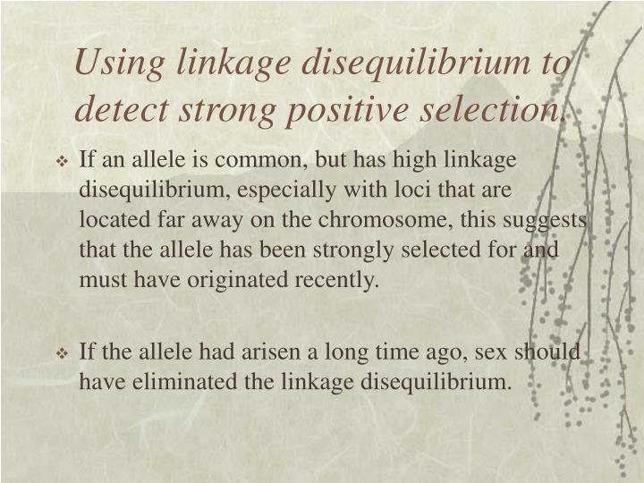 Using linkage disequilibrium to detect strong positive selection.