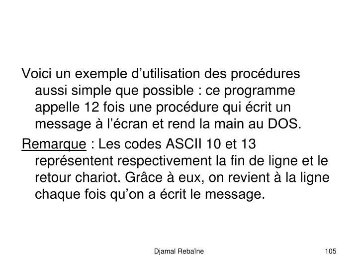 Voici un exemple dutilisation des procdures aussi simple que possible : ce programme appelle 12 fois une procdure qui crit un message  lcran et rend la main au DOS.