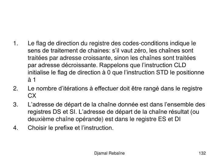 Le flag de direction du registre des codes-conditions indique le sens de traitement de chaines: s'il vaut zéro, les chaînes sont traitées par adresse croissante, sinon les chaînes sont traitées par adresse décroissante. Rappelons que l'instruction CLD initialise le flag de direction à 0 que l'instruction STD le positionne à 1