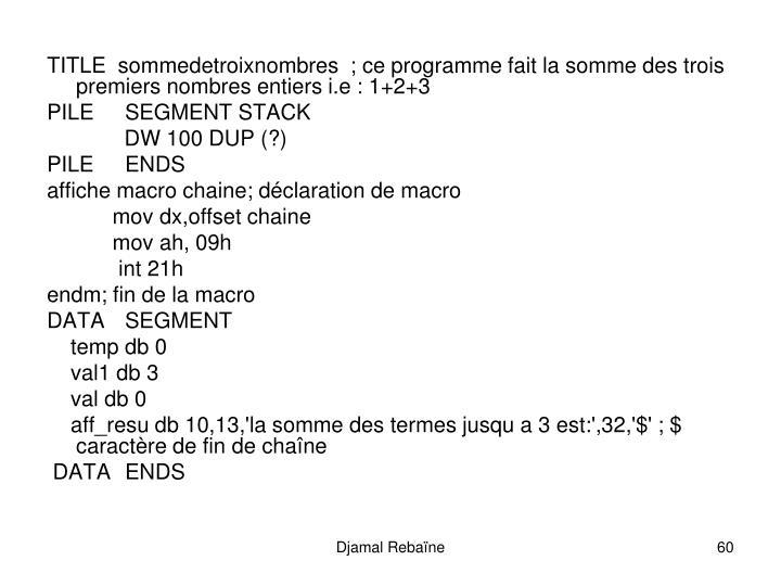 TITLE  sommedetroixnombres  ; ce programme fait la somme des trois                              premiers nombres entiers i.e: 1+2+3