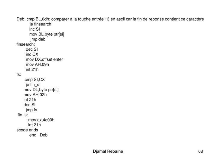 Deb: cmp BL,0dh; comparer  la touche entre 13 en ascii car la fin de reponse contient ce caractre
