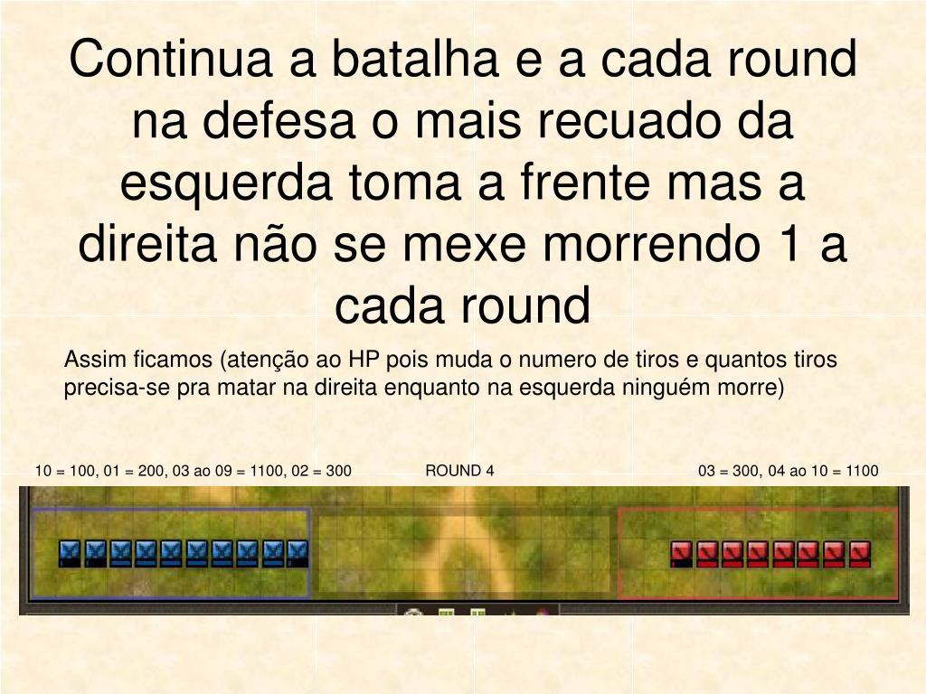 Continua a batalha e a cada round na defesa o mais recuado da esquerda toma a frente mas a direita não se mexe morrendo 1 a cada round