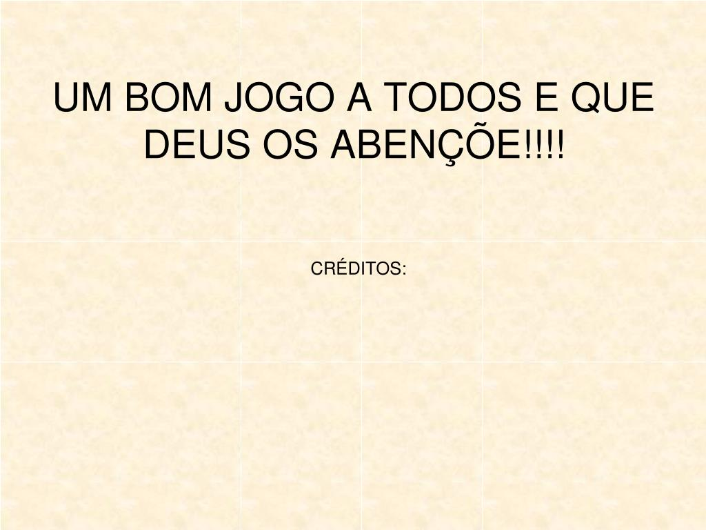 UM BOM JOGO A TODOS E QUE DEUS OS ABENÇÕE!!!!