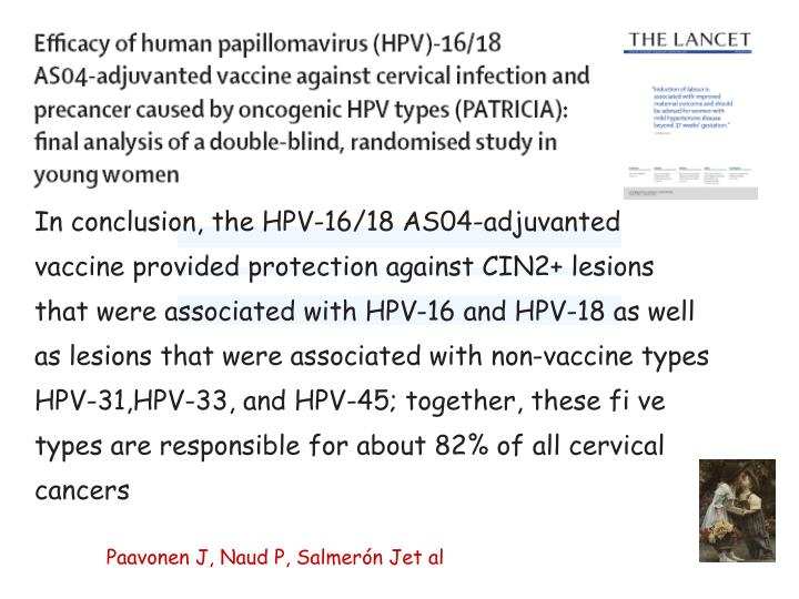 In conclusion, the HPV-16/18 AS04-adjuvanted vaccine provided protection against CIN2+ lesions that were associated with HPV-16 and HPV-18 as well as lesions that were associated with non-vaccine types HPV-31,HPV-33, and HPV-45; together, these fi ve types are responsible for about 82% of all cervical cancers