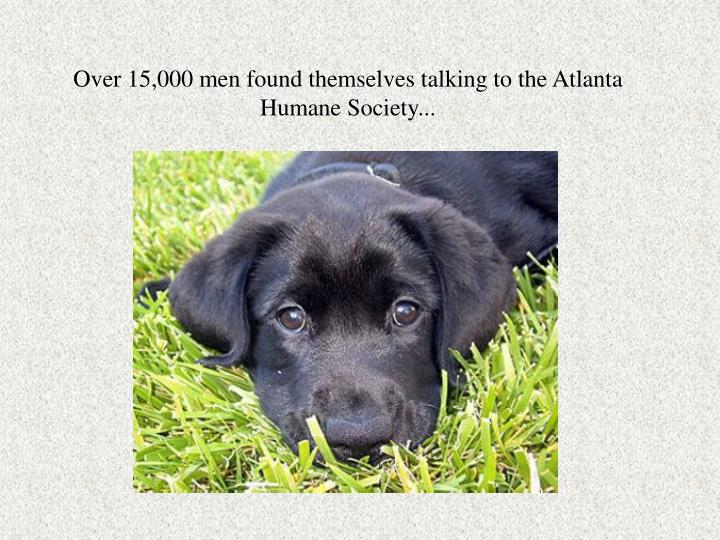 Over 15,000 men found themselves talking to the Atlanta Humane Society...