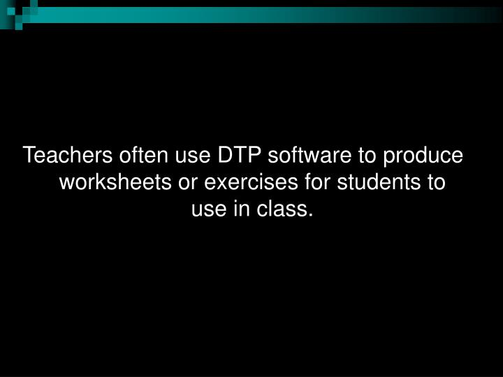 Teachers often use DTP software to produce worksheets or exercises for students to use in class.