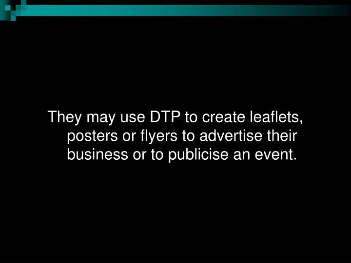 They may use DTP to create leaflets, posters or flyers to advertise their business or to publicise an