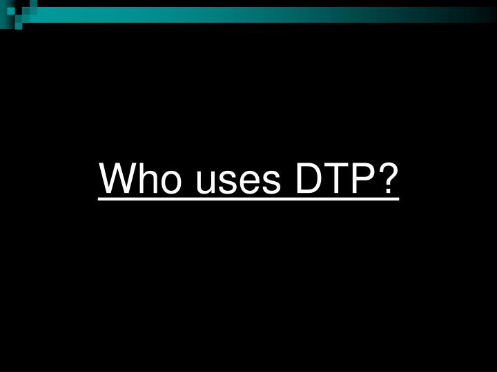 Who uses DTP?
