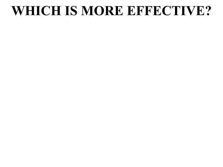 WHICH IS MORE EFFECTIVE?