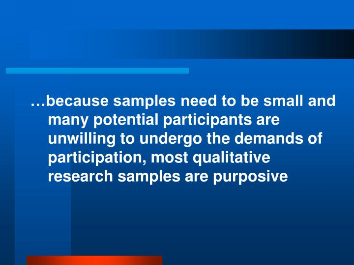 …because samples need to be small and many potential participants are unwilling to undergo the demands of participation, most qualitative research samples are purposive