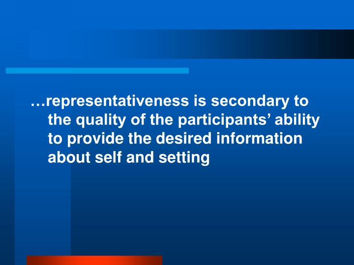 …representativeness is secondary to the quality of the participants' ability to provide the desired information about self and setting