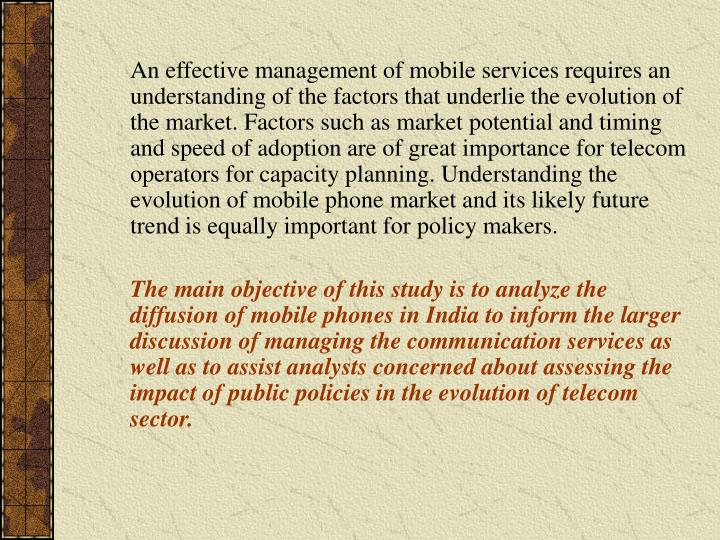 An effective management of mobile services requires an understanding of the factors that underlie the evolution of the market. Factors such as market potential and timing and speed of adoption are of great importance for telecom operators for capacity planning. Understanding the evolution of mobile phone market and its likely future trend is equally important for policy makers.