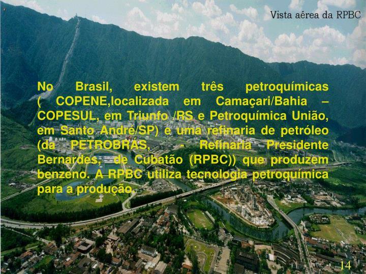 No Brasil, existem três petroquímicas                          ( COPENE,localizada em Camaçari/Bahia – COPESUL, em Triunfo /RS e Petroquímica União, em Santo André/SP) e uma refinaria de petróleo (da PETROBRÁS,  - Refinaria Presidente Bernardes,  de Cubatão (RPBC)) que produzem benzeno. A RPBC utiliza tecnologia petroquímica para a produção.