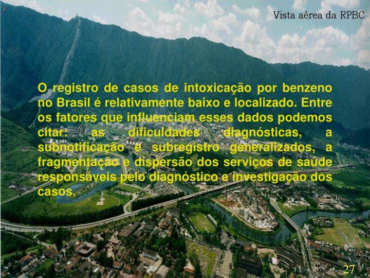 O registro de casos de intoxicação por benzeno no Brasil é relativamente baixo e localizado. Entre os fatores que influenciam esses dados podemos citar: as dificuldades diagnósticas, a subnotificação e subregistro generalizados, a fragmentação e dispersão dos serviços de saúde responsáveis pelo diagnóstico e investigação dos casos.