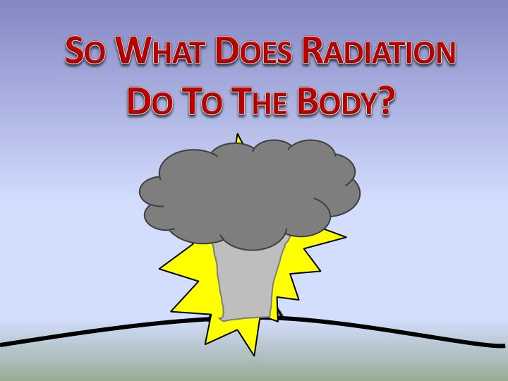 So What Does Radiation Do To The Body?