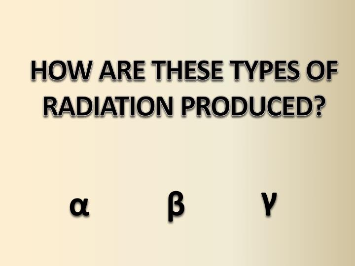 HOW ARE THESE TYPES OF RADIATION PRODUCED?