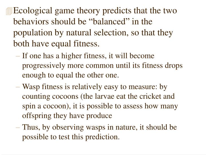 "Ecological game theory predicts that the two behaviors should be ""balanced"" in the population by natural selection, so that they both have equal fitness."