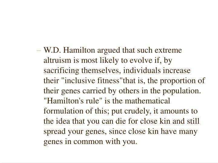 "W.D. Hamilton argued that such extreme altruism is most likely to evolve if, by sacrificing themselves, individuals increase their ""inclusive fitness""­that is, the proportion of their genes carried by others in the population. ""Hamilton's rule"" is the mathematical formulation of this; put crudely, it amounts to the idea that you can die for close kin and still spread your genes, since close kin have many genes in common with you."