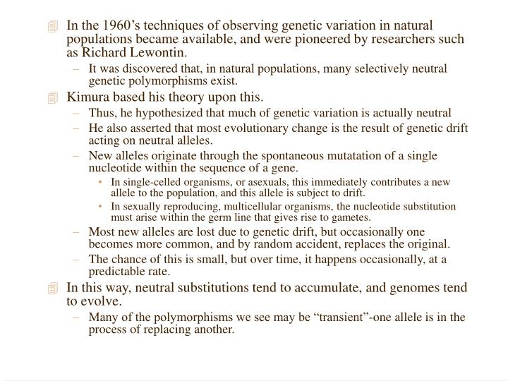 In the 1960's techniques of observing genetic variation in natural populations became available, and were pioneered by researchers such as Richard Lewontin.
