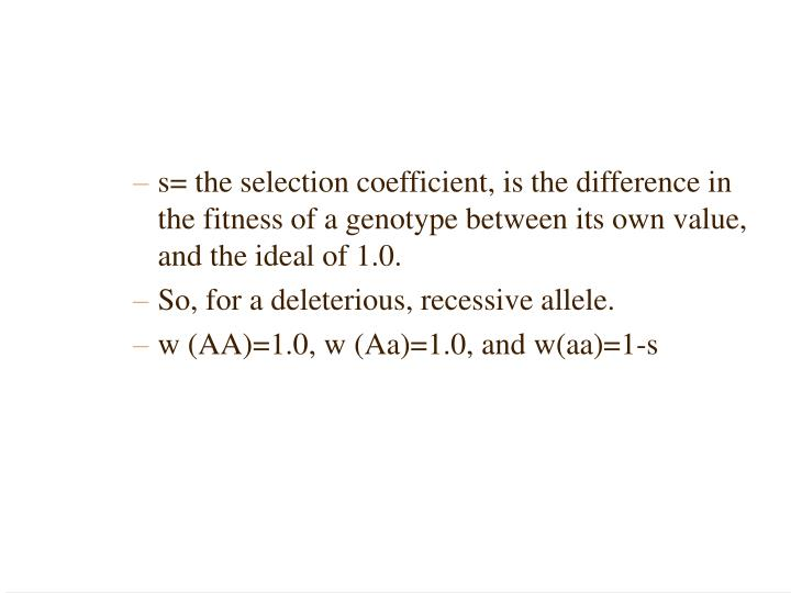 s= the selection coefficient, is the difference in the fitness of a genotype between its own value, and the ideal of 1.0.
